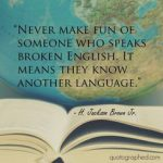 Never make fun of someone who speaks broken English - it means they know another language